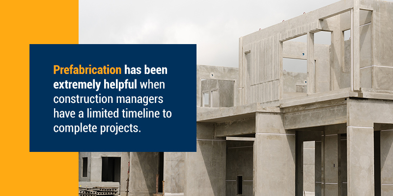 Prefabrication has been extremely helpful when construction managers have a limited timeline to complete projects.